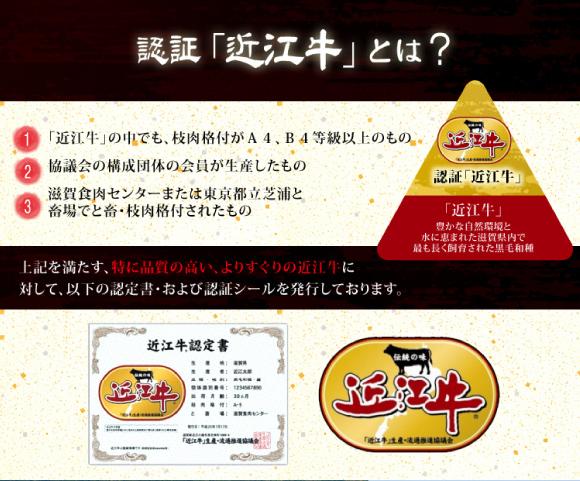 認証近江牛・近江牛の中でも枝肉格付がA4/B4等級以上のもので、協議会構成団体の会員が生産し、滋賀食肉センターまたは東京都立芝浦と畜場でと畜・枝肉格付されたものに対して、認証「近江牛」の認定証とシールを発行しています。
